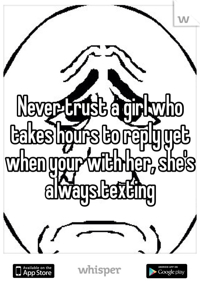 Never trust a girl who takes hours to reply yet when your with her, she's always texting