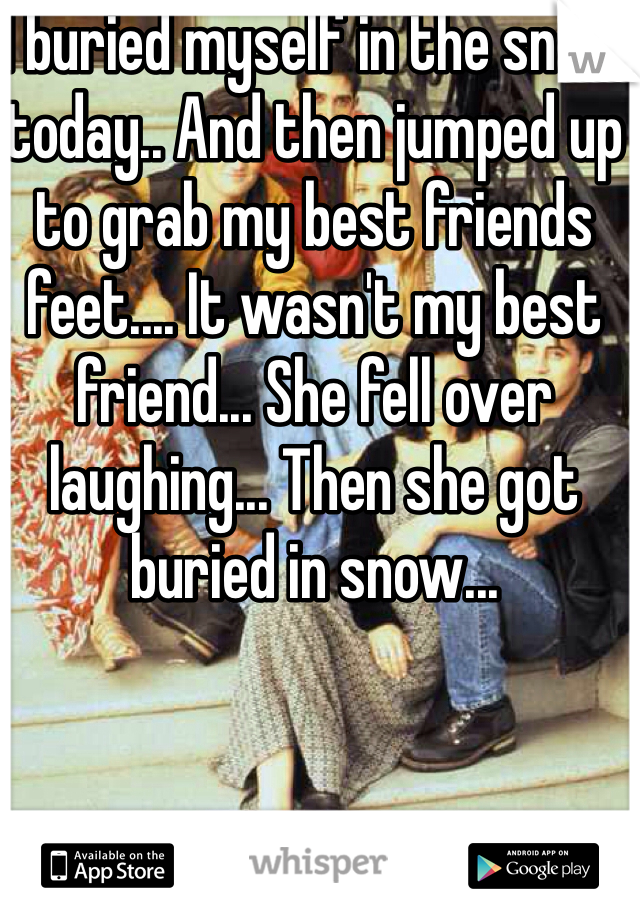I buried myself in the snow today.. And then jumped up to grab my best friends feet.... It wasn't my best friend... She fell over laughing... Then she got buried in snow...