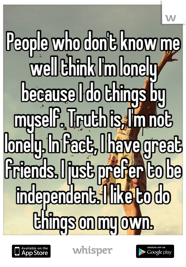 People who don't know me well think I'm lonely because I do things by myself. Truth is, I'm not lonely. In fact, I have great friends. I just prefer to be independent. I like to do things on my own.