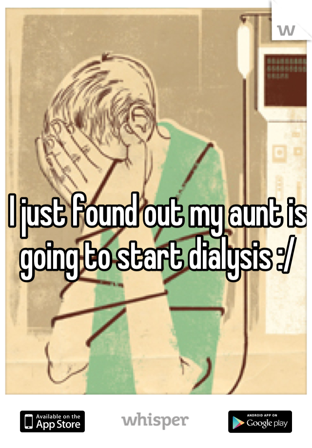 I just found out my aunt is going to start dialysis :/