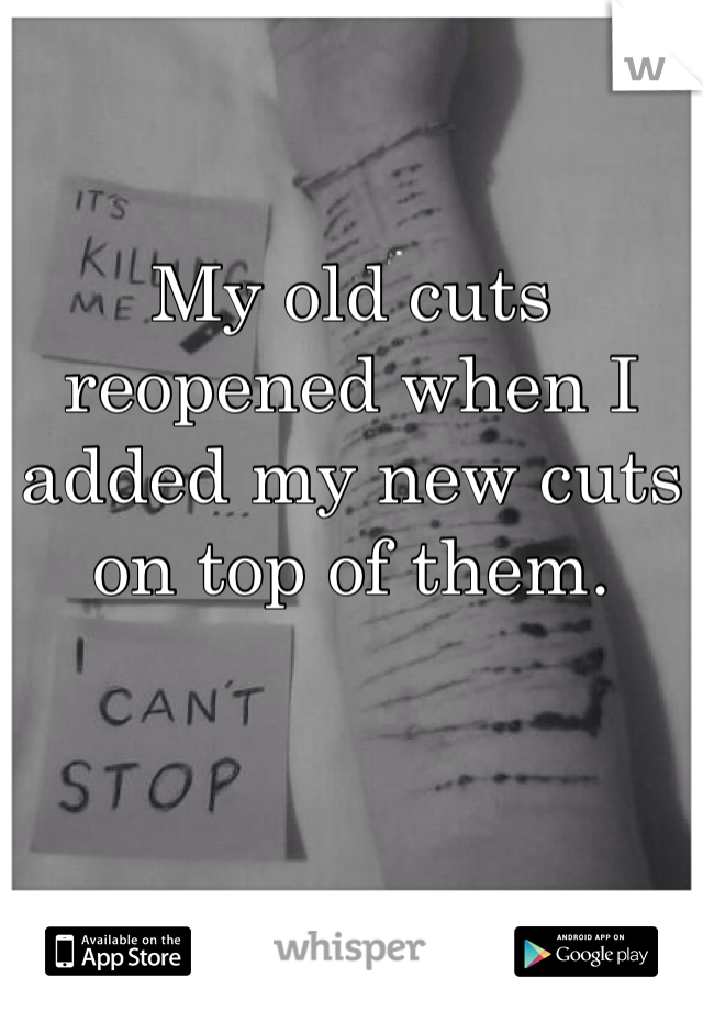 My old cuts reopened when I added my new cuts on top of them.