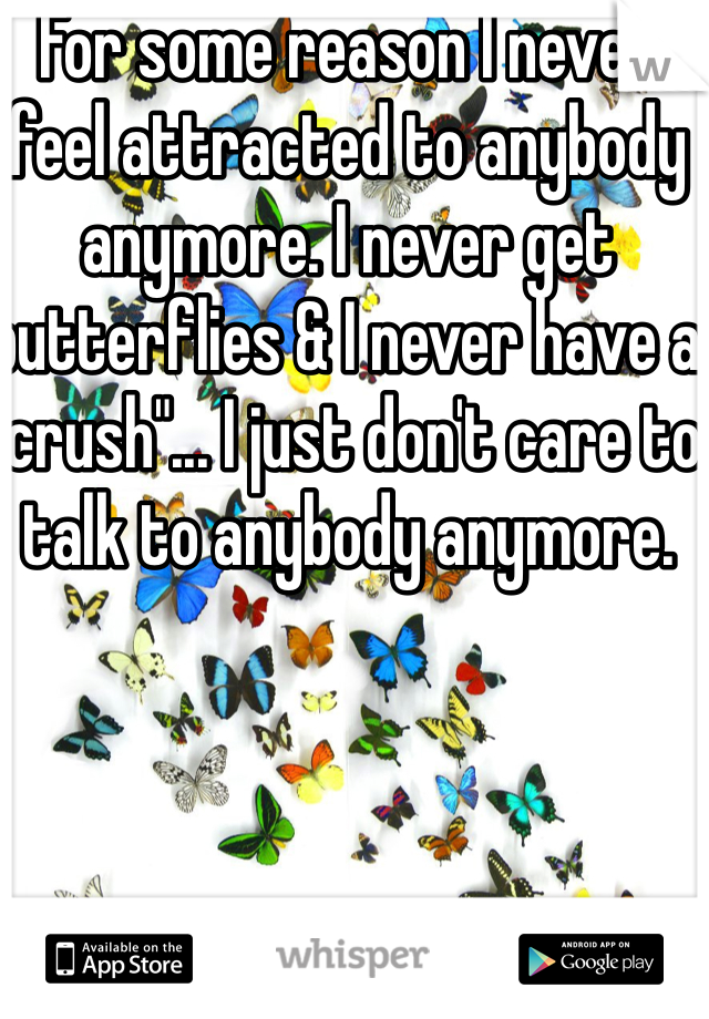 """For some reason I never feel attracted to anybody anymore. I never get butterflies & I never have a """"crush""""... I just don't care to talk to anybody anymore."""