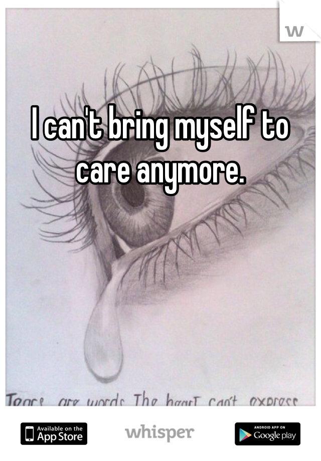 I can't bring myself to care anymore.