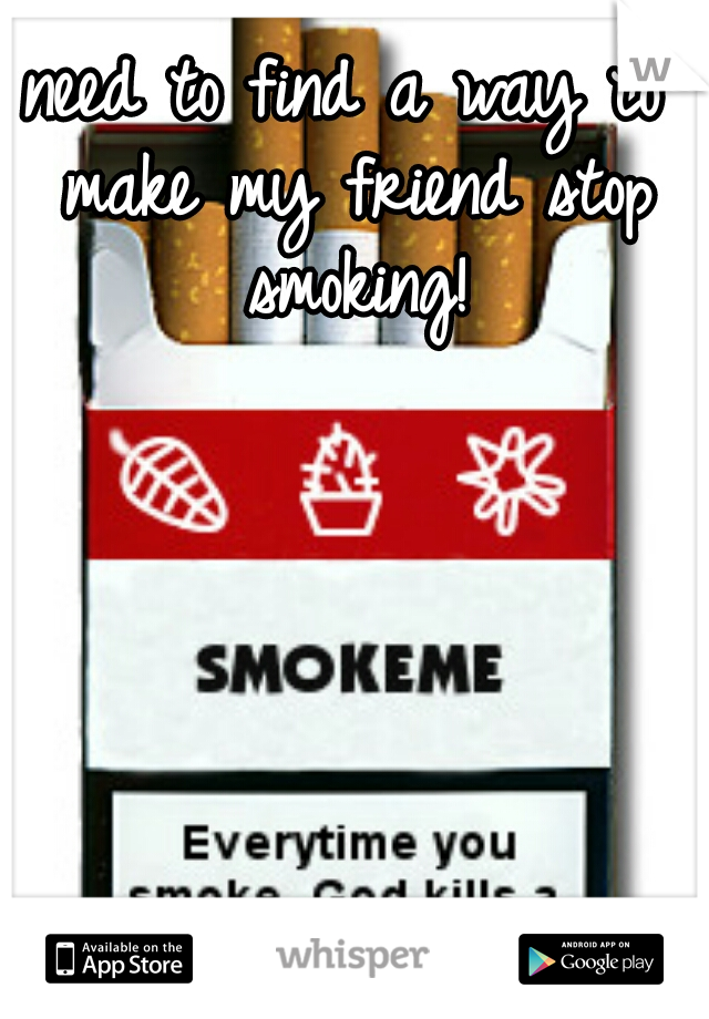 need to find a way to make my friend stop smoking!