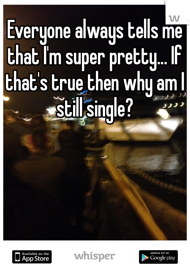 Everyone always tells me that I'm super pretty... If that's true then why am I still single?