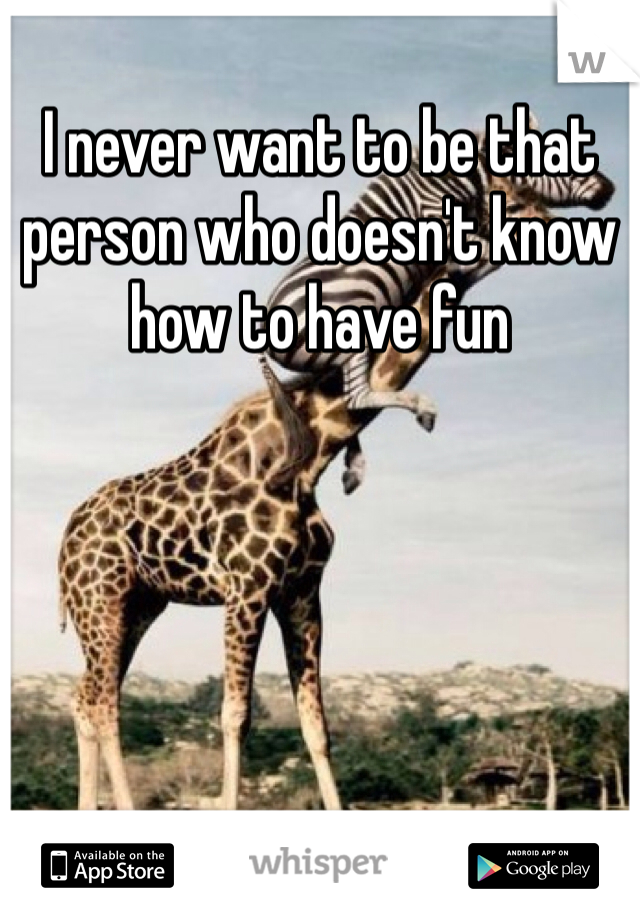 I never want to be that person who doesn't know how to have fun