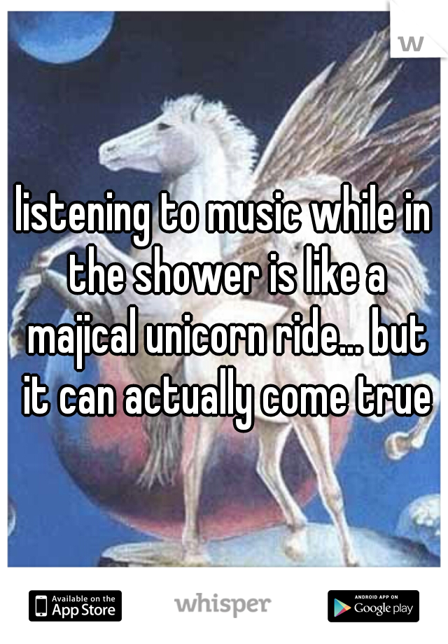 listening to music while in the shower is like a majical unicorn ride... but it can actually come true