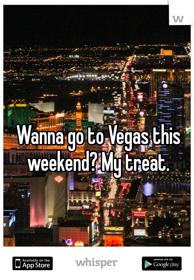 Wanna go to Vegas this weekend? My treat.