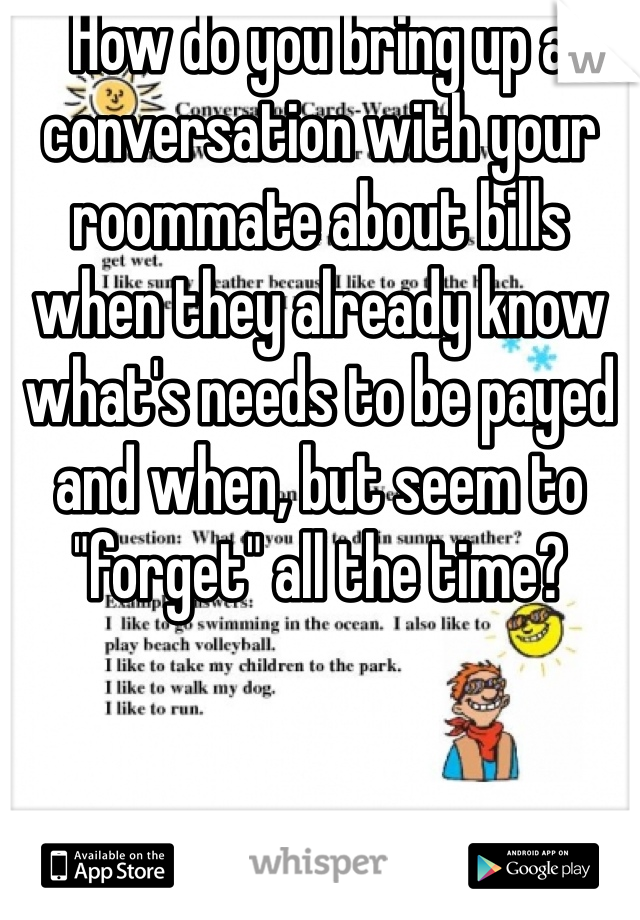 """How do you bring up a conversation with your roommate about bills when they already know what's needs to be payed and when, but seem to """"forget"""" all the time?"""