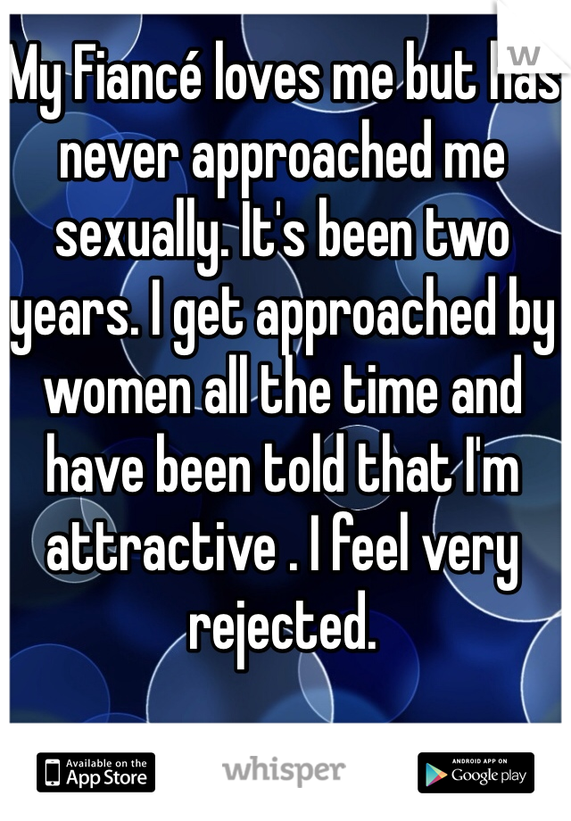 My Fiancé loves me but has never approached me sexually. It's been two years. I get approached by women all the time and have been told that I'm attractive . I feel very rejected.