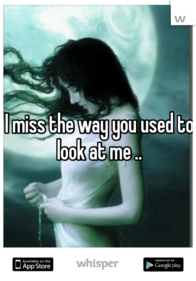 I miss the way you used to look at me ..