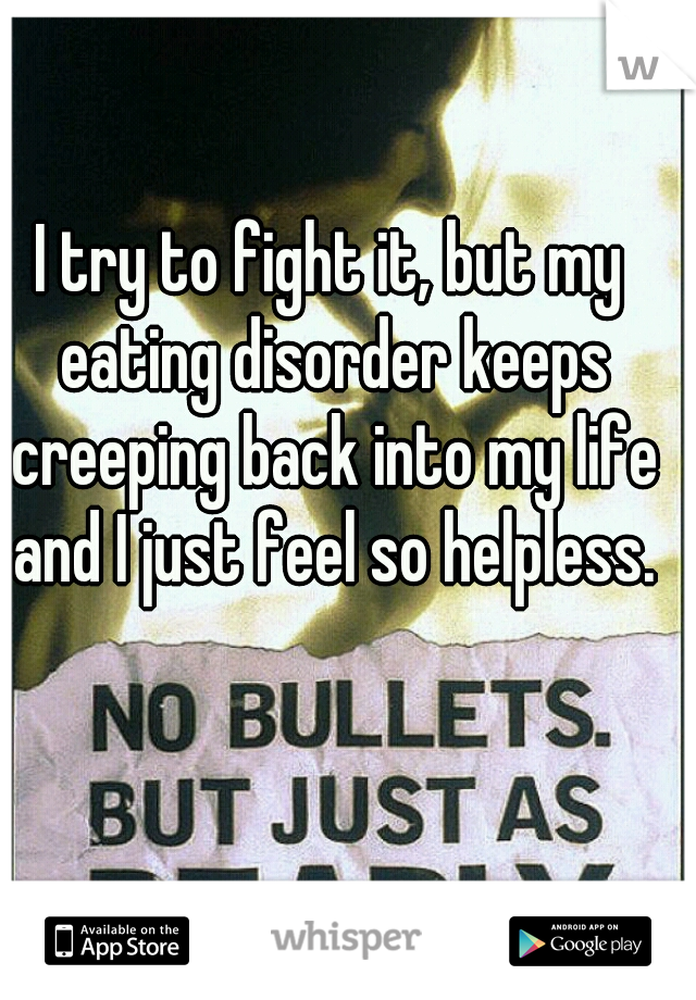 I try to fight it, but my eating disorder keeps creeping back into my life and I just feel so helpless.
