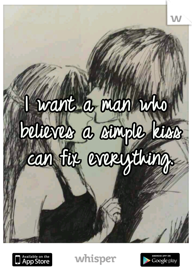 I want a man who believes a simple kiss can fix everything.