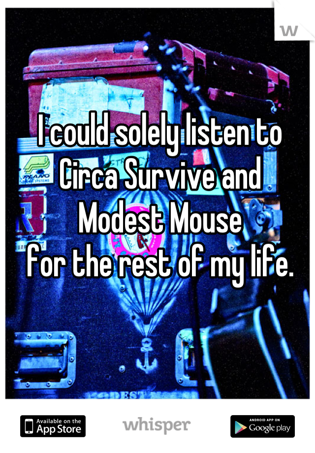I could solely listen to Circa Survive and Modest Mouse for the rest of my life.
