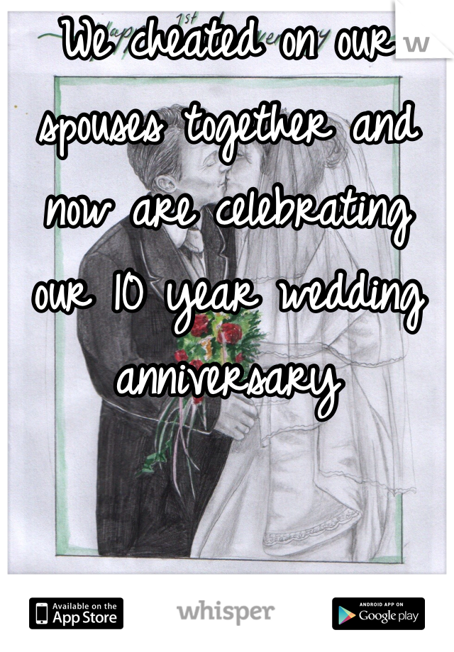 We cheated on our spouses together and now are celebrating our 10 year wedding anniversary