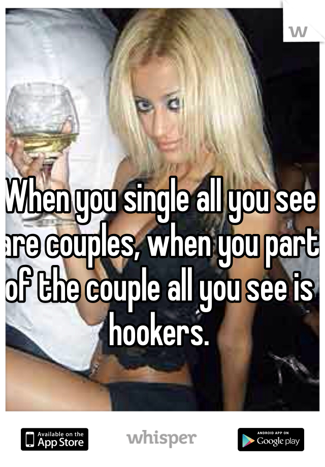 When you single all you see are couples, when you part of the couple all you see is hookers.