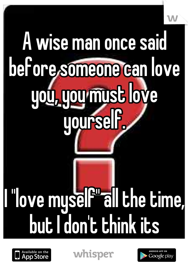 "A wise man once said before someone can love you, you must love yourself.   I ""love myself"" all the time, but I don't think its working"