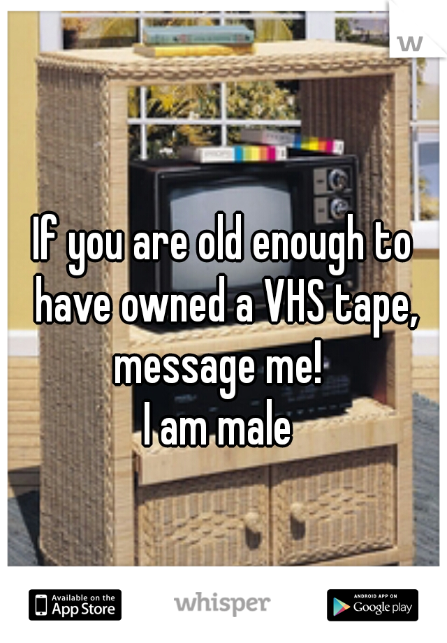 If you are old enough to have owned a VHS tape, message me!   I am male