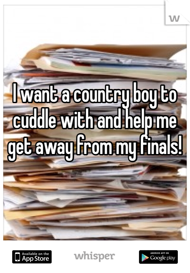 I want a country boy to cuddle with and help me get away from my finals!