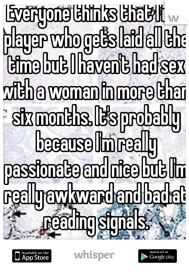 Everyone thinks that I'm a player who gets laid all the time but I haven't had sex with a woman in more than six months. It's probably because I'm really passionate and nice but I'm really awkward and bad at reading signals.