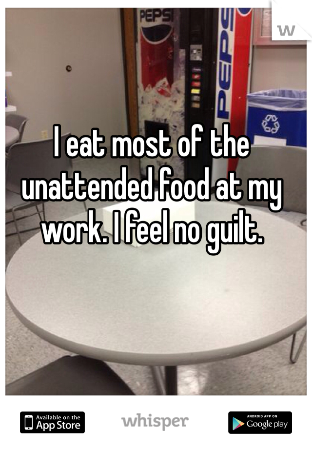 I eat most of the unattended food at my work. I feel no guilt.