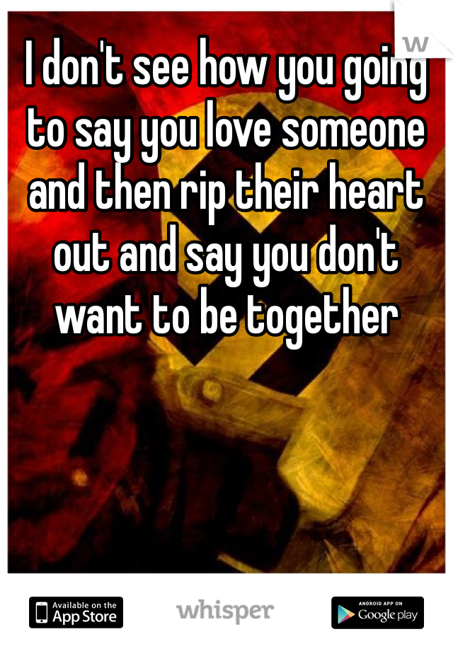 I don't see how you going to say you love someone and then rip their heart out and say you don't  want to be together
