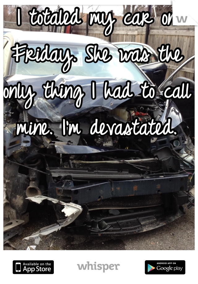 I totaled my car on Friday. She was the only thing I had to call mine. I'm devastated.