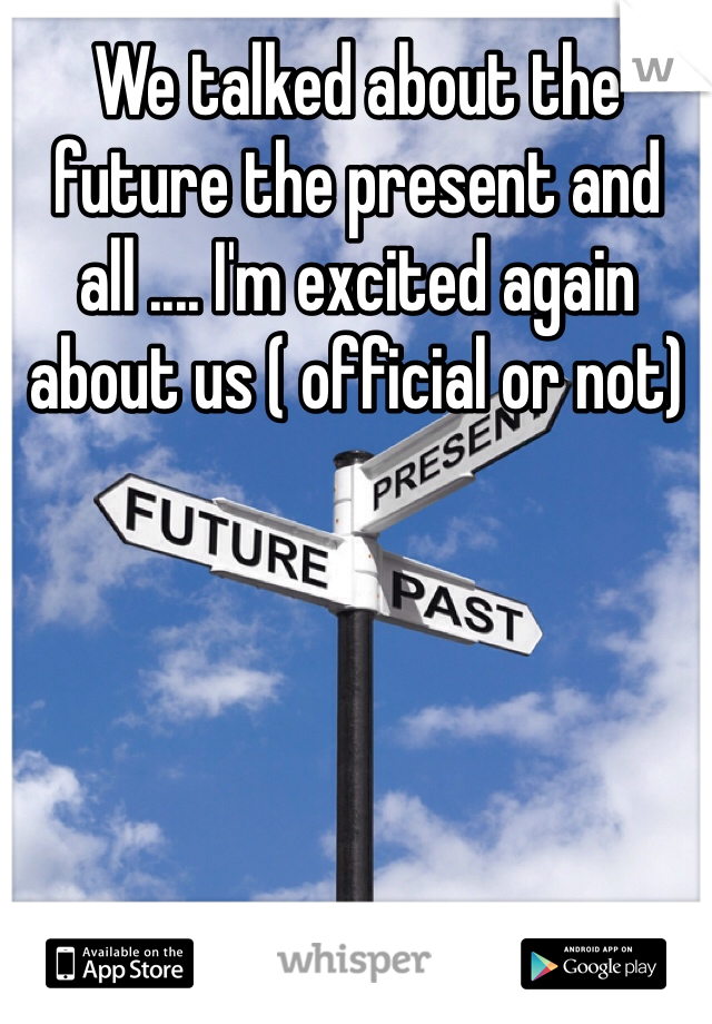 We talked about the future the present and all .... I'm excited again about us ( official or not)