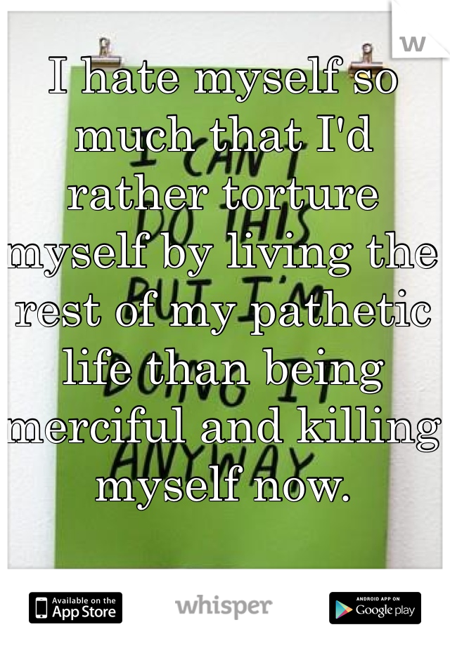 I hate myself so much that I'd rather torture myself by living the rest of my pathetic life than being merciful and killing myself now.