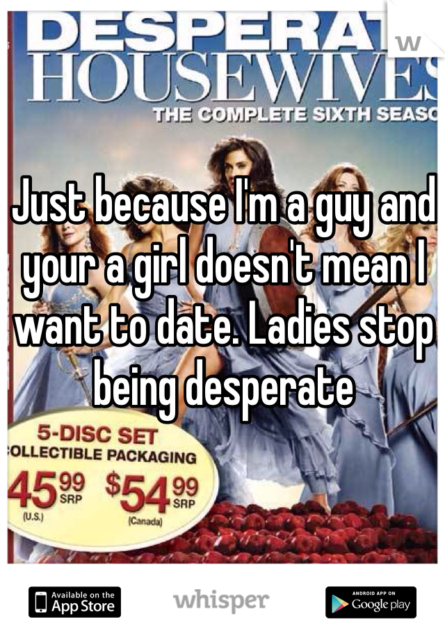 Just because I'm a guy and your a girl doesn't mean I want to date. Ladies stop being desperate