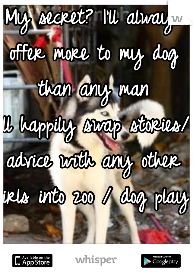 My secret? I'll always offer more to my dog than any man I'll happily swap stories/advice with any other girls into zoo / dog play