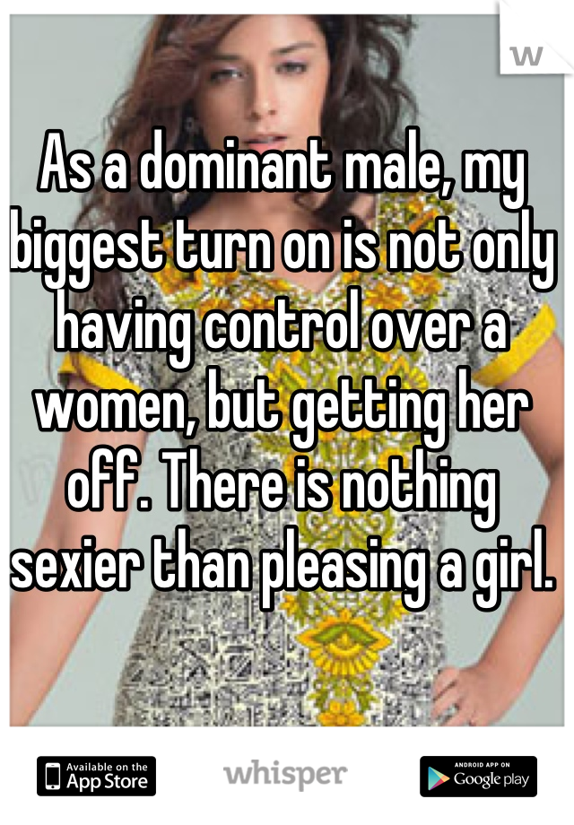 As a dominant male, my biggest turn on is not only having control over a women, but getting her off. There is nothing sexier than pleasing a girl.