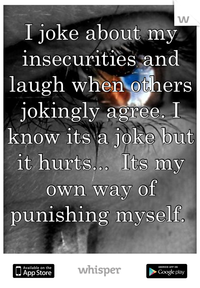 I joke about my insecurities and laugh when others jokingly agree. I know its a joke but it hurts...  Its my own way of punishing myself.