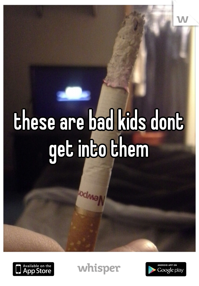 these are bad kids dont get into them
