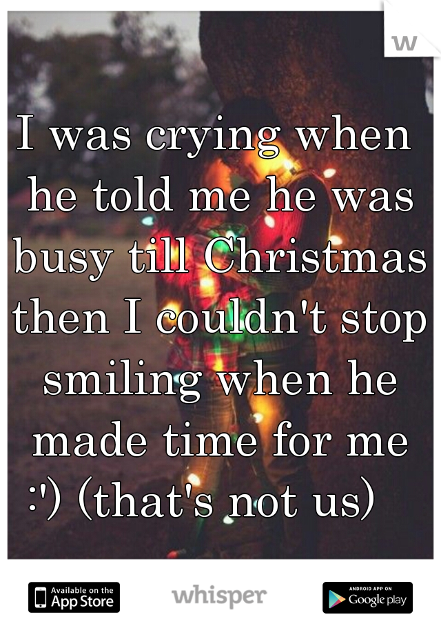 I was crying when he told me he was busy till Christmas then I couldn't stop smiling when he made time for me :') (that's not us)