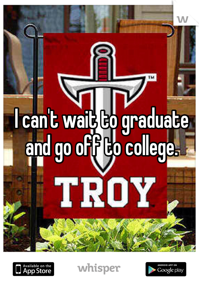 I can't wait to graduate and go off to college.