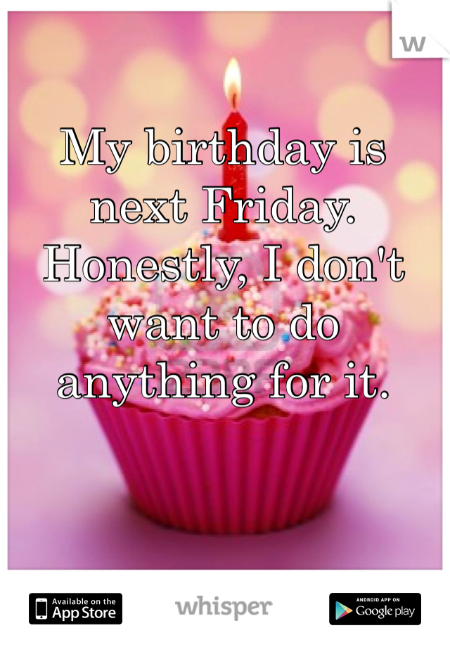 My birthday is next Friday.  Honestly, I don't want to do anything for it.