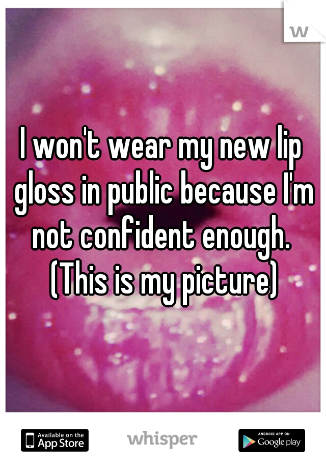 I won't wear my new lip gloss in public because I'm not confident enough.  (This is my picture)