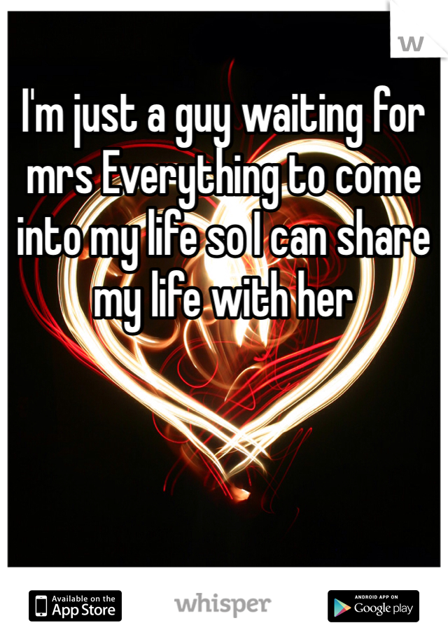 I'm just a guy waiting for mrs Everything to come into my life so I can share my life with her