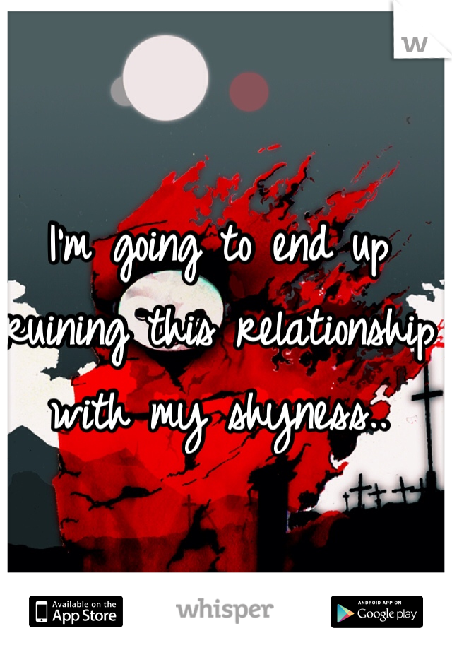 I'm going to end up ruining this relationship with my shyness..