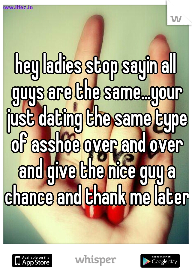 hey ladies stop sayin all guys are the same...your just dating the same type of asshoe over and over and give the nice guy a chance and thank me later