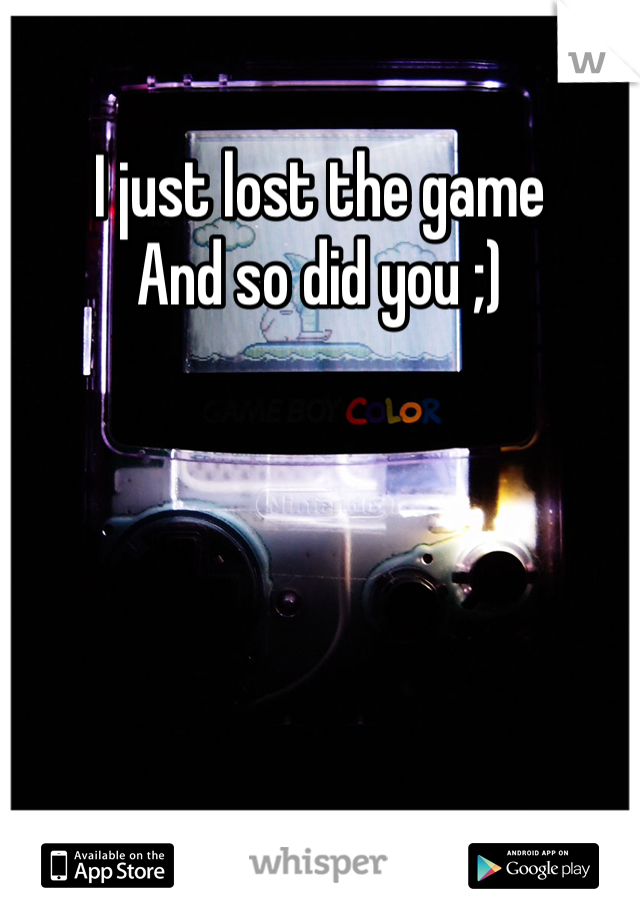 I just lost the game And so did you ;)
