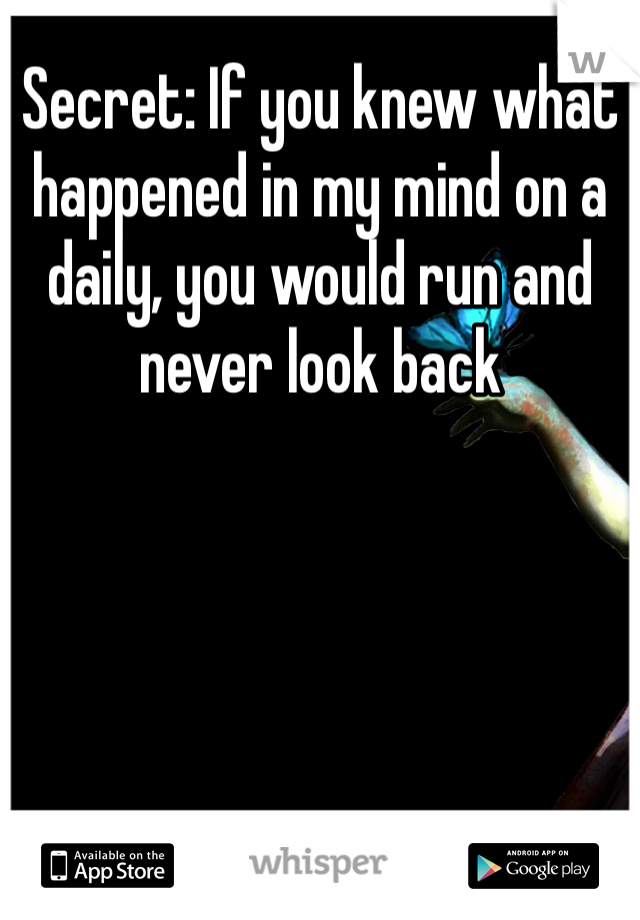 Secret: If you knew what happened in my mind on a daily, you would run and never look back