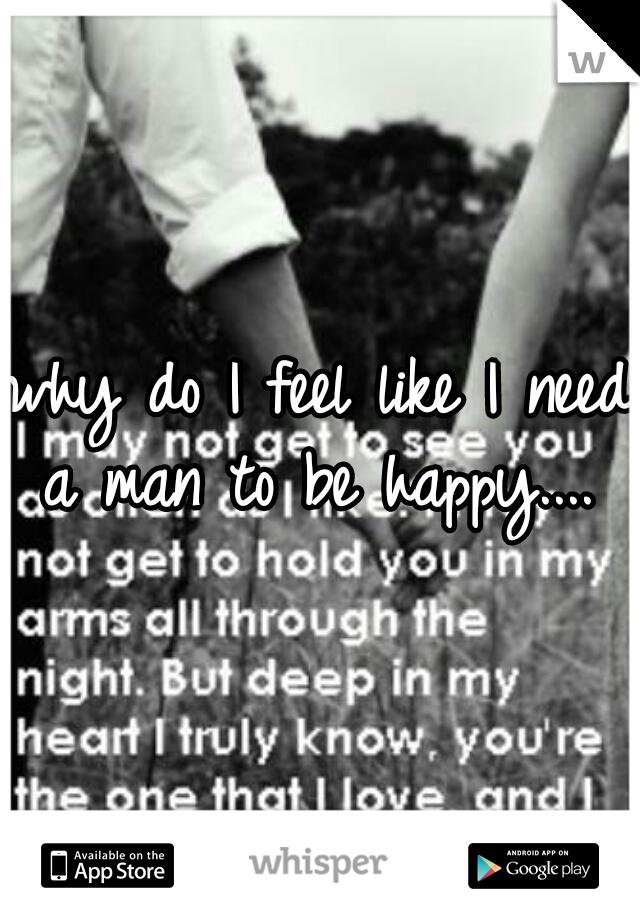 why do I feel like I need a man to be happy....
