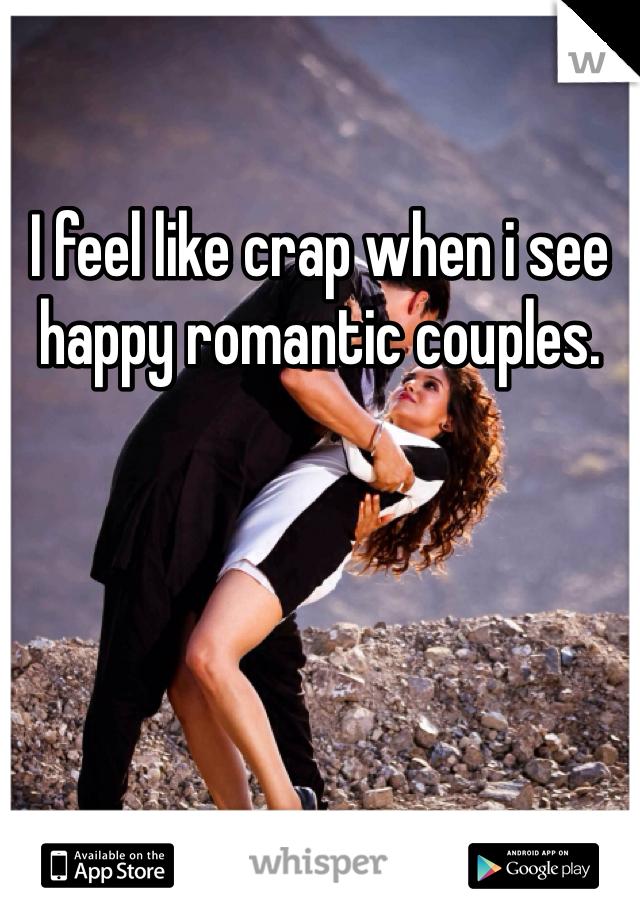 I feel like crap when i see happy romantic couples.