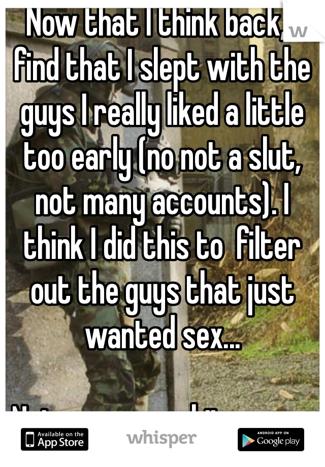Now that I think back, I find that I slept with the guys I really liked a little too early (no not a slut, not many accounts). I think I did this to  filter out the guys that just wanted sex...   Not anymore, shits gunna be boot camp.