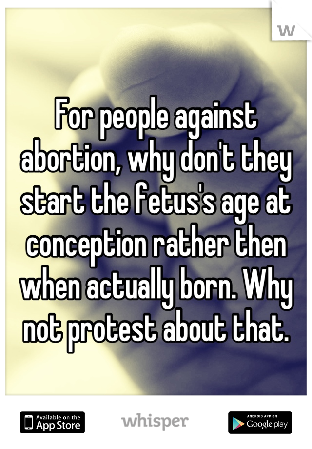 For people against abortion, why don't they start the fetus's age at conception rather then when actually born. Why not protest about that.