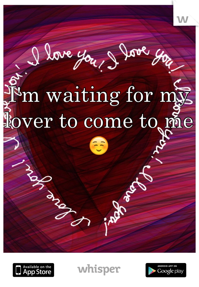 I'm waiting for my lover to come to me ☺️