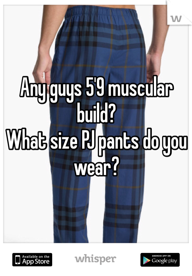 Any guys 5'9 muscular build? What size PJ pants do you wear?