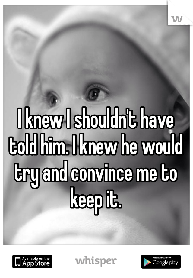 I knew I shouldn't have told him. I knew he would try and convince me to keep it.